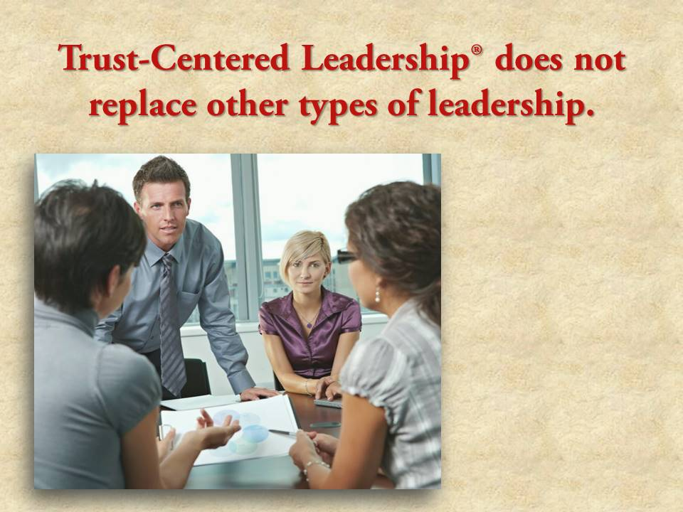 Trust-centered leadership does not replace other types of leadership.